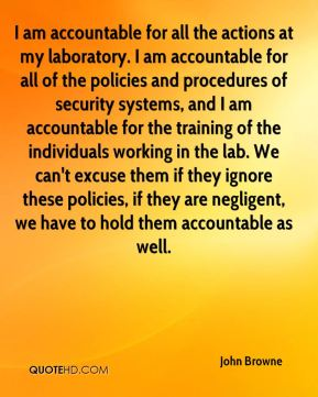 I am accountable for all the actions at my laboratory. I am accountable for all of the policies and procedures of security systems, and I am accountable for the training of the individuals working in the lab. We can't excuse them if they ignore these policies, if they are negligent, we have to hold them accountable as well.