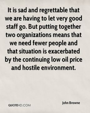 It is sad and regrettable that we are having to let very good staff go. But putting together two organizations means that we need fewer people and that situation is exacerbated by the continuing low oil price and hostile environment.