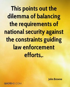 This points out the dilemma of balancing the requirements of national security against the constraints guiding law enforcement efforts.