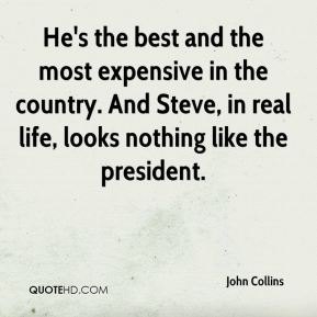 He's the best and the most expensive in the country. And Steve, in real life, looks nothing like the president.