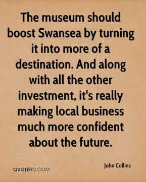 John Collins  - The museum should boost Swansea by turning it into more of a destination. And along with all the other investment, it's really making local business much more confident about the future.