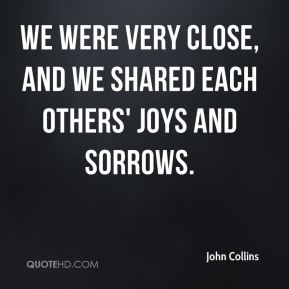 We were very close, and we shared each others' joys and sorrows.