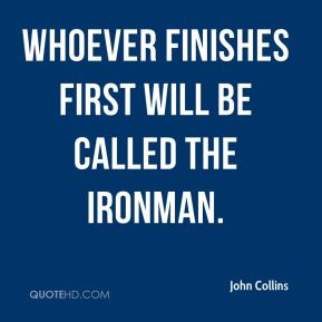 John Collins  - Whoever finishes first will be called the Ironman.