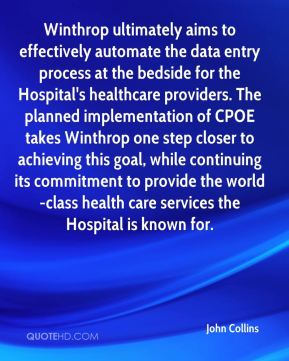 John Collins  - Winthrop ultimately aims to effectively automate the data entry process at the bedside for the Hospital's healthcare providers. The planned implementation of CPOE takes Winthrop one step closer to achieving this goal, while continuing its commitment to provide the world-class health care services the Hospital is known for.