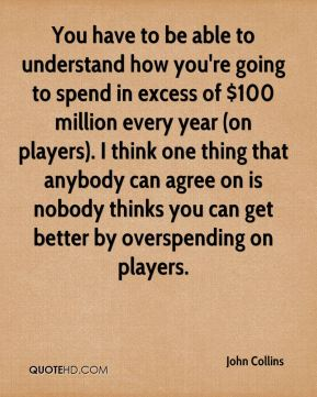 You have to be able to understand how you're going to spend in excess of $100 million every year (on players). I think one thing that anybody can agree on is nobody thinks you can get better by overspending on players.