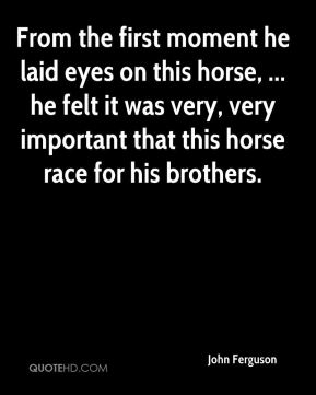 John Ferguson  - From the first moment he laid eyes on this horse, ... he felt it was very, very important that this horse race for his brothers.