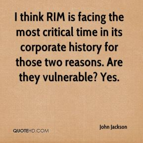 I think RIM is facing the most critical time in its corporate history for those two reasons. Are they vulnerable? Yes.