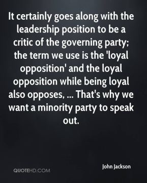 John Jackson  - It certainly goes along with the leadership position to be a critic of the governing party; the term we use is the 'loyal opposition' and the loyal opposition while being loyal also opposes, ... That's why we want a minority party to speak out.