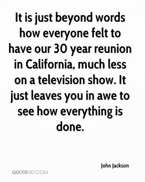 It is just beyond words how everyone felt to have our 30 year reunion in California, much less on a television show. It just leaves you in awe to see how everything is done.