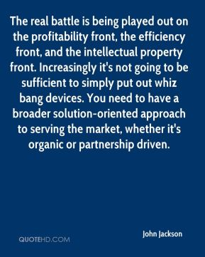 John Jackson  - The real battle is being played out on the profitability front, the efficiency front, and the intellectual property front. Increasingly it's not going to be sufficient to simply put out whiz bang devices. You need to have a broader solution-oriented approach to serving the market, whether it's organic or partnership driven.