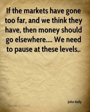 If the markets have gone too far, and we think they have, then money should go elsewhere.... We need to pause at these levels.
