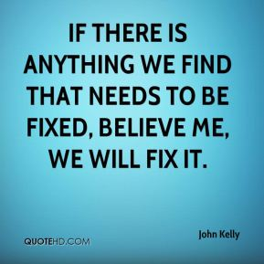 If there is anything we find that needs to be fixed, believe me, we will fix it.