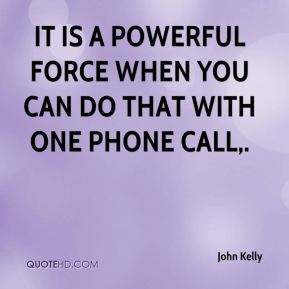 It is a powerful force when you can do that with one phone call.
