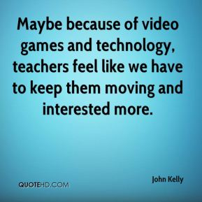Maybe because of video games and technology, teachers feel like we have to keep them moving and interested more.