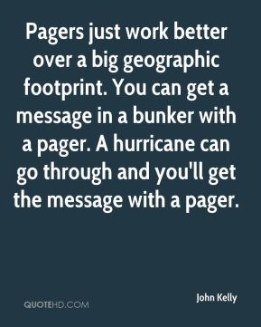 Pagers just work better over a big geographic footprint. You can get a message in a bunker with a pager. A hurricane can go through and you'll get the message with a pager.