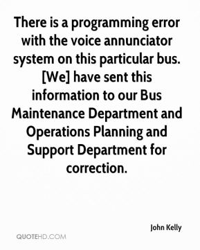 There is a programming error with the voice annunciator system on this particular bus. [We] have sent this information to our Bus Maintenance Department and Operations Planning and Support Department for correction.