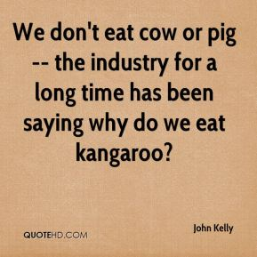 We don't eat cow or pig -- the industry for a long time has been saying why do we eat kangaroo?