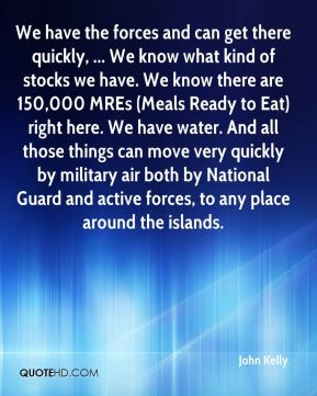We have the forces and can get there quickly, ... We know what kind of stocks we have. We know there are 150,000 MREs (Meals Ready to Eat) right here. We have water. And all those things can move very quickly by military air both by National Guard and active forces, to any place around the islands.