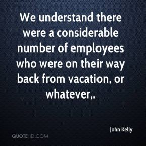 We understand there were a considerable number of employees who were on their way back from vacation, or whatever.