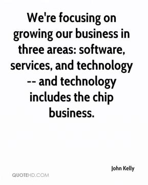 We're focusing on growing our business in three areas: software, services, and technology -- and technology includes the chip business.