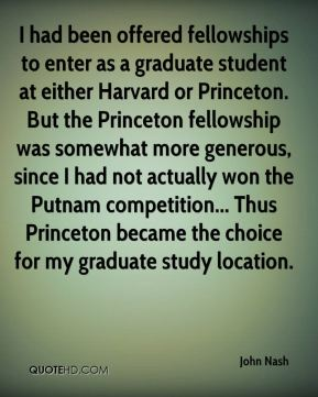 John Nash  - I had been offered fellowships to enter as a graduate student at either Harvard or Princeton. But the Princeton fellowship was somewhat more generous, since I had not actually won the Putnam competition... Thus Princeton became the choice for my graduate study location.