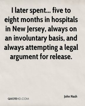John Nash  - I later spent... five to eight months in hospitals in New Jersey, always on an involuntary basis, and always attempting a legal argument for release.