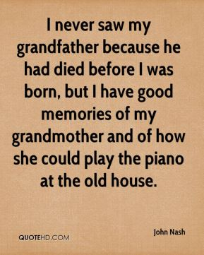 John Nash  - I never saw my grandfather because he had died before I was born, but I have good memories of my grandmother and of how she could play the piano at the old house.