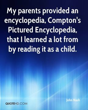 John Nash  - My parents provided an encyclopedia, Compton's Pictured Encyclopedia, that I learned a lot from by reading it as a child.