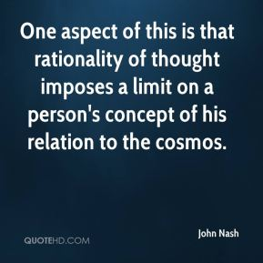John Nash  - One aspect of this is that rationality of thought imposes a limit on a person's concept of his relation to the cosmos.