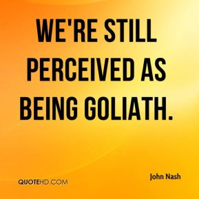 we're still perceived as being Goliath.