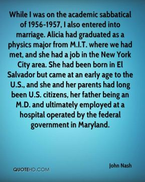 While I was on the academic sabbatical of 1956-1957, I also entered into marriage. Alicia had graduated as a physics major from M.I.T. where we had met, and she had a job in the New York City area. She had been born in El Salvador but came at an early age to the U.S., and she and her parents had long been U.S. citizens, her father being an M.D. and ultimately employed at a hospital operated by the federal government in Maryland.