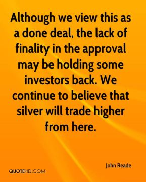 John Reade  - Although we view this as a done deal, the lack of finality in the approval may be holding some investors back. We continue to believe that silver will trade higher from here.
