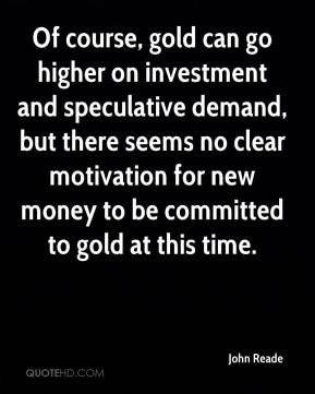 Of course, gold can go higher on investment and speculative demand, but there seems no clear motivation for new money to be committed to gold at this time.