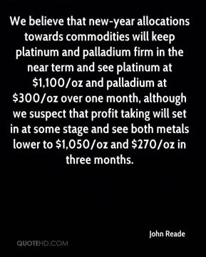 We believe that new-year allocations towards commodities will keep platinum and palladium firm in the near term and see platinum at $1,100/oz and palladium at $300/oz over one month, although we suspect that profit taking will set in at some stage and see both metals lower to $1,050/oz and $270/oz in three months.