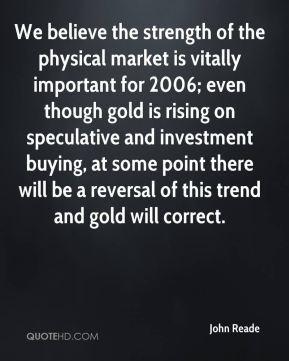 We believe the strength of the physical market is vitally important for 2006; even though gold is rising on speculative and investment buying, at some point there will be a reversal of this trend and gold will correct.