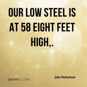 John Robertson  - Our low steel is at 58 eight feet high.