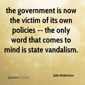 John Robertson  - the government is now the victim of its own policies -- the only word that comes to mind is state vandalism.