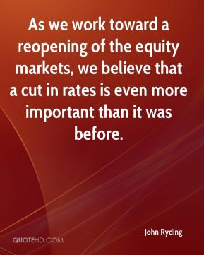 John Ryding  - As we work toward a reopening of the equity markets, we believe that a cut in rates is even more important than it was before.