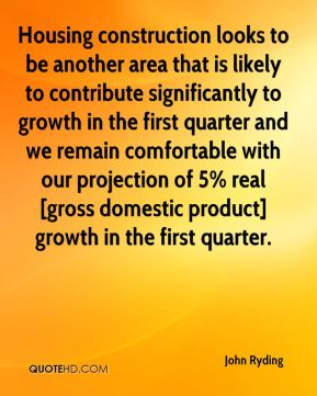 John Ryding  - Housing construction looks to be another area that is likely to contribute significantly to growth in the first quarter and we remain comfortable with our projection of 5% real [gross domestic product] growth in the first quarter.