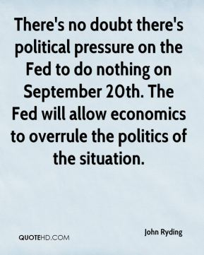 John Ryding  - There's no doubt there's political pressure on the Fed to do nothing on September 20th. The Fed will allow economics to overrule the politics of the situation.