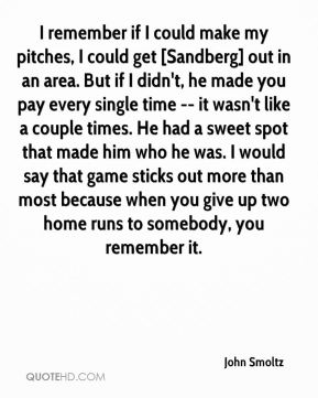 I remember if I could make my pitches, I could get [Sandberg] out in an area. But if I didn't, he made you pay every single time -- it wasn't like a couple times. He had a sweet spot that made him who he was. I would say that game sticks out more than most because when you give up two home runs to somebody, you remember it.