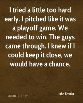 I tried a little too hard early. I pitched like it was a playoff game. We needed to win. The guys came through. I knew if I could keep it close, we would have a chance.