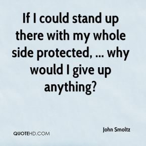 If I could stand up there with my whole side protected, ... why would I give up anything?