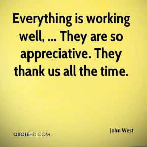 John West  - Everything is working well, ... They are so appreciative. They thank us all the time.