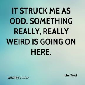 John West  - It struck me as odd. Something really, really weird is going on here.