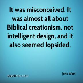 John West  - It was misconceived. It was almost all about Biblical creationism, not intelligent design, and it also seemed lopsided.