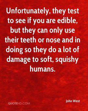 Unfortunately, they test to see if you are edible, but they can only use their teeth or nose and in doing so they do a lot of damage to soft, squishy humans.