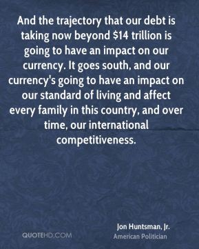 And the trajectory that our debt is taking now beyond $14 trillion is going to have an impact on our currency. It goes south, and our currency's going to have an impact on our standard of living and affect every family in this country, and over time, our international competitiveness.