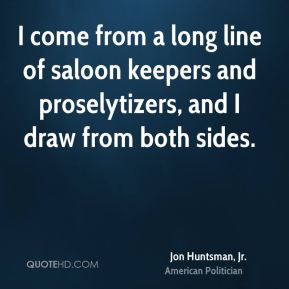 I come from a long line of saloon keepers and proselytizers, and I draw from both sides.