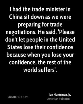 Jon Huntsman, Jr. - I had the trade minister in China sit down as we were preparing for trade negotiations. He said, 'Please don't let people in the United States lose their confidence because when you lose your confidence, the rest of the world suffers'.